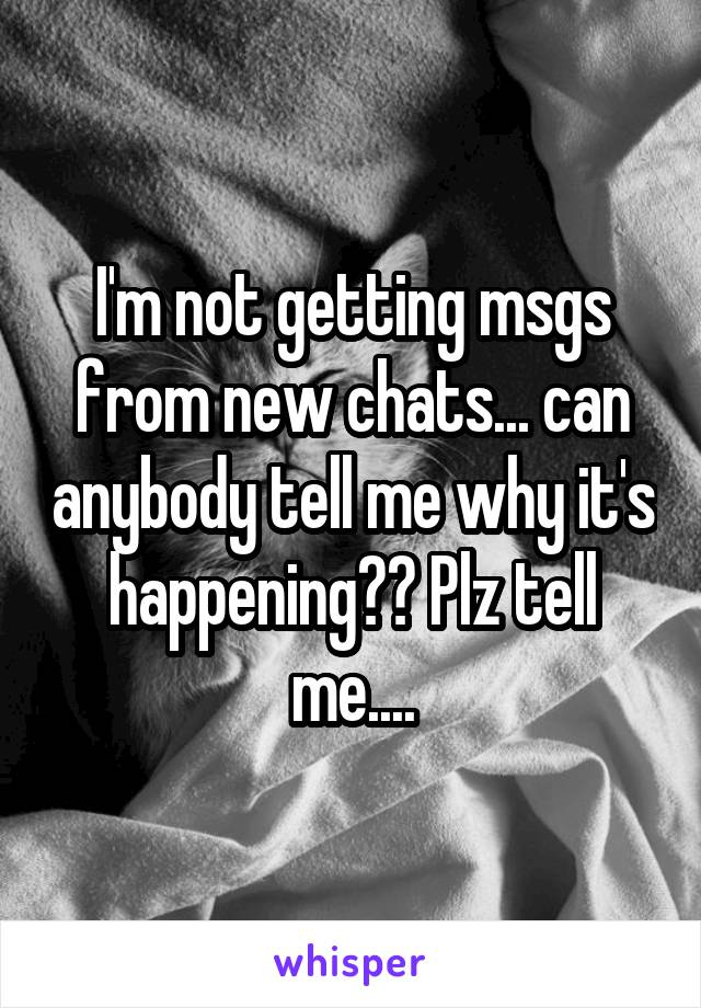 I'm not getting msgs from new chats... can anybody tell me why it's happening?? Plz tell me....