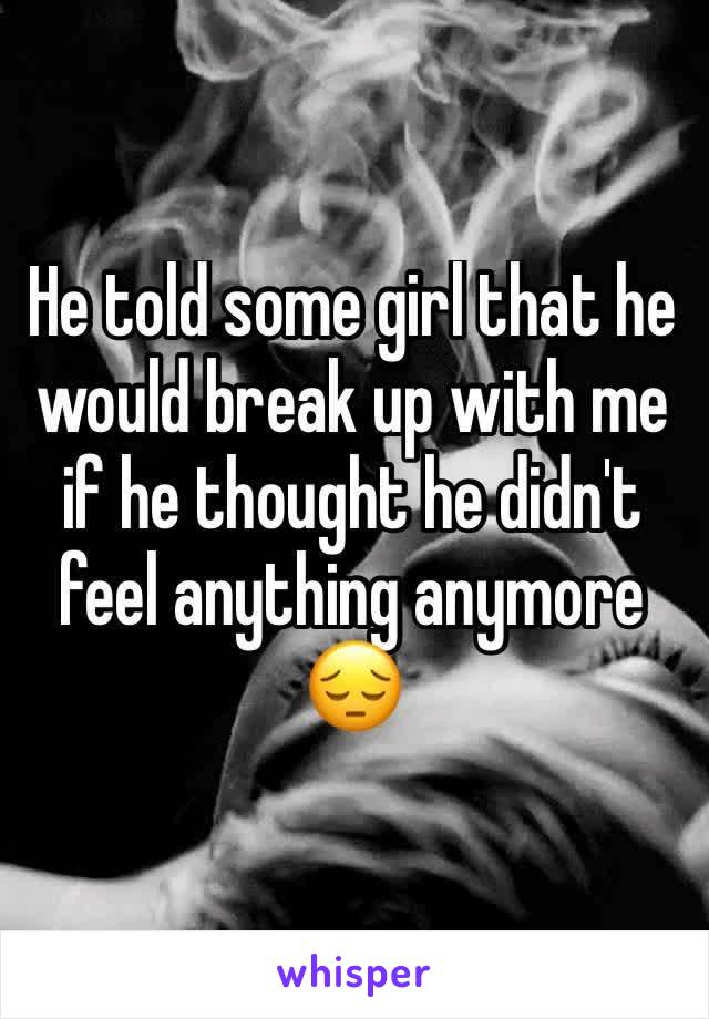 He told some girl that he would break up with me if he thought he didn't feel anything anymore 😔