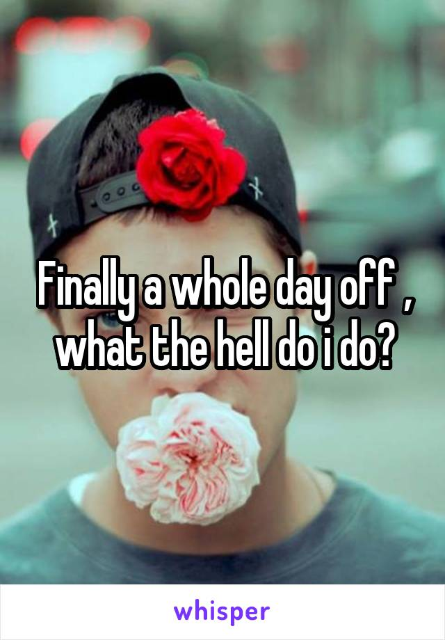 Finally a whole day off , what the hell do i do?