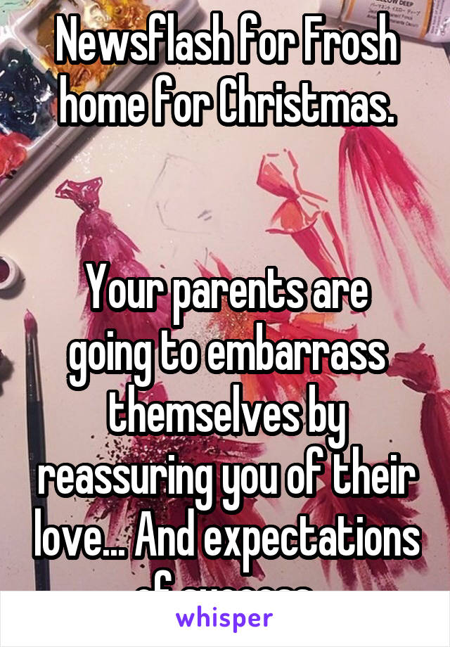Newsflash for Frosh home for Christmas.   Your parents are going to embarrass themselves by reassuring you of their love... And expectations of success.