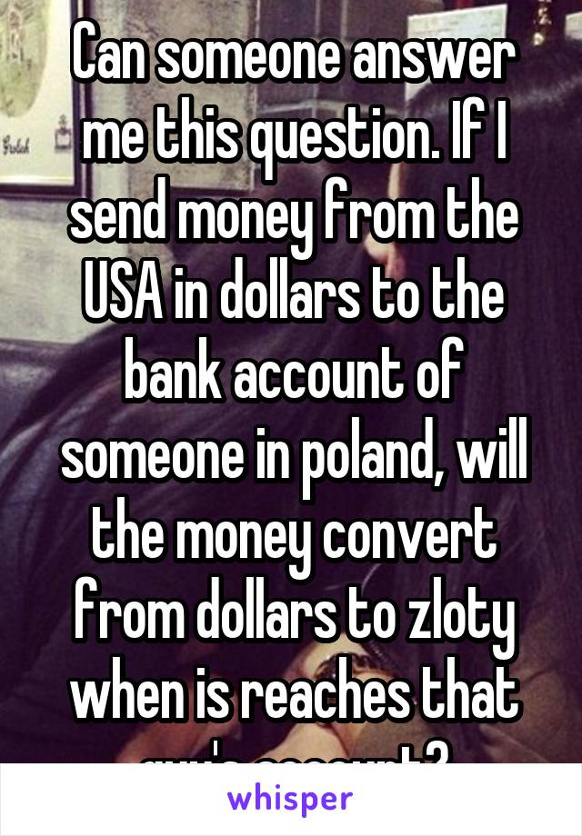 Can someone answer me this question. If I send money from the USA in dollars to the bank account of someone in poland, will the money convert from dollars to zloty when is reaches that guy's account?