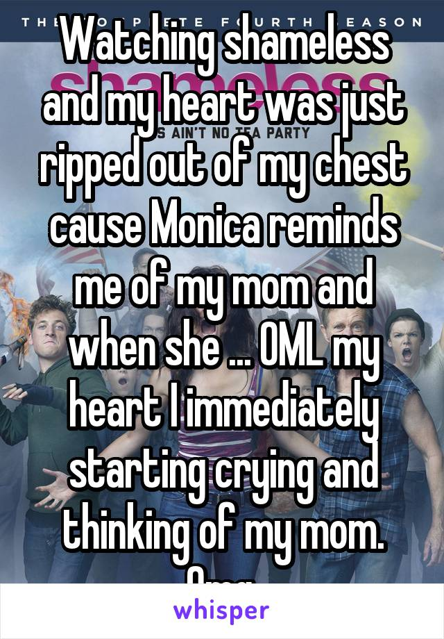 Watching shameless and my heart was just ripped out of my chest cause Monica reminds me of my mom and when she ... OML my heart I immediately starting crying and thinking of my mom. Omg