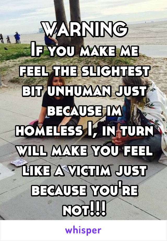 WARNING If you make me feel the slightest bit unhuman just because im homeless I, in turn will make you feel like a victim just because you're not!!!