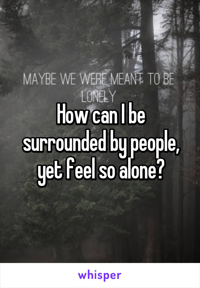 How can I be surrounded by people, yet feel so alone?
