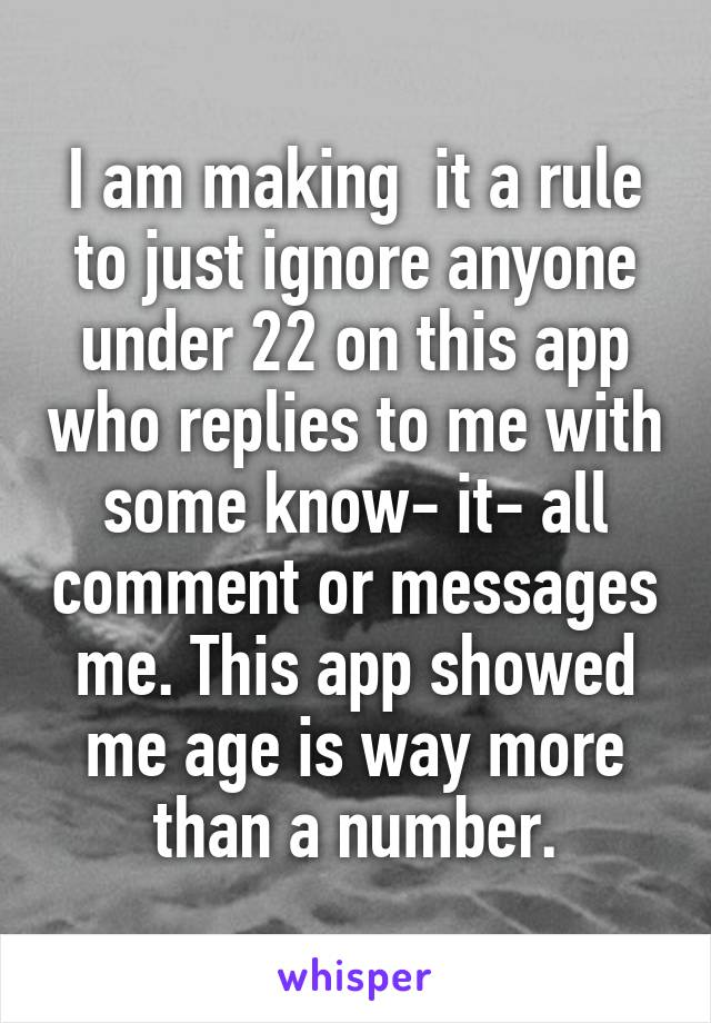 I am making  it a rule to just ignore anyone under 22 on this app who replies to me with some know- it- all comment or messages me. This app showed me age is way more than a number.