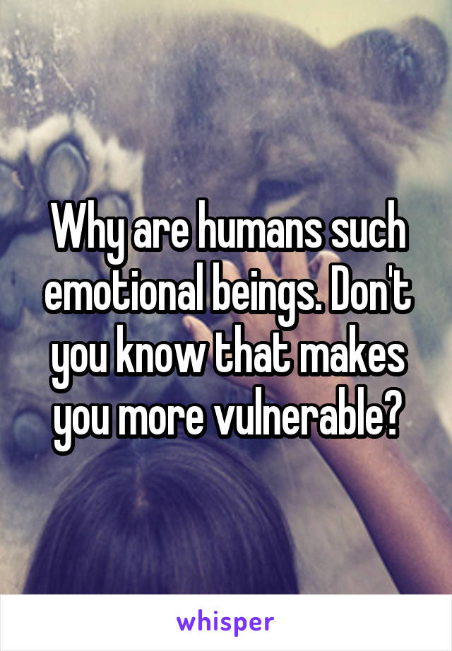 Why are humans such emotional beings. Don't you know that makes you more vulnerable?