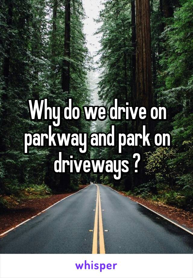 Why do we drive on parkway and park on driveways ?