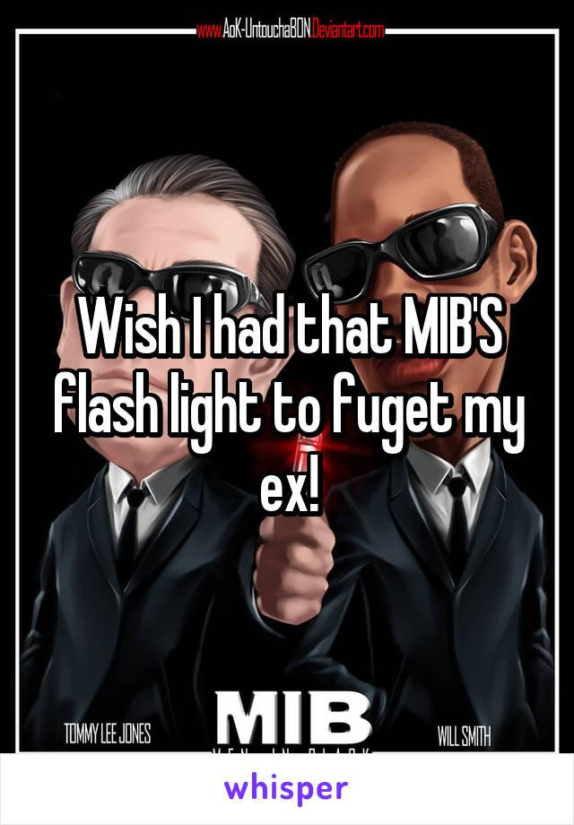 Wish I had that MIB'S flash light to fuget my ex!