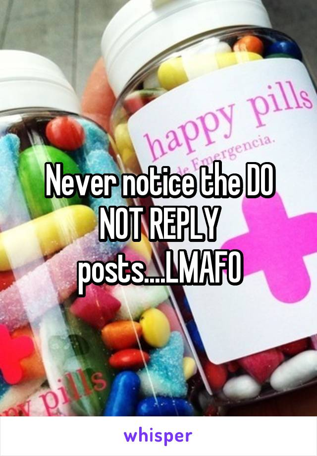 Never notice the DO NOT REPLY posts....LMAFO