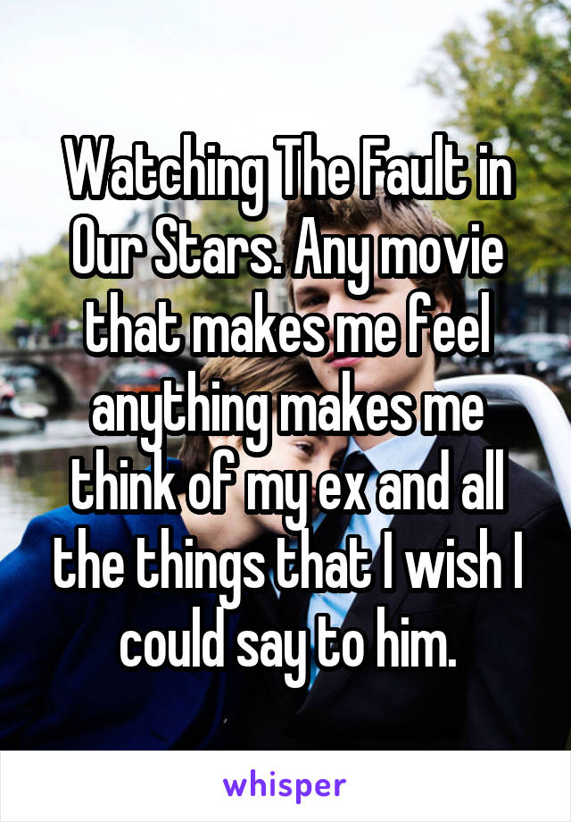 Watching The Fault in Our Stars. Any movie that makes me feel anything makes me think of my ex and all the things that I wish I could say to him.