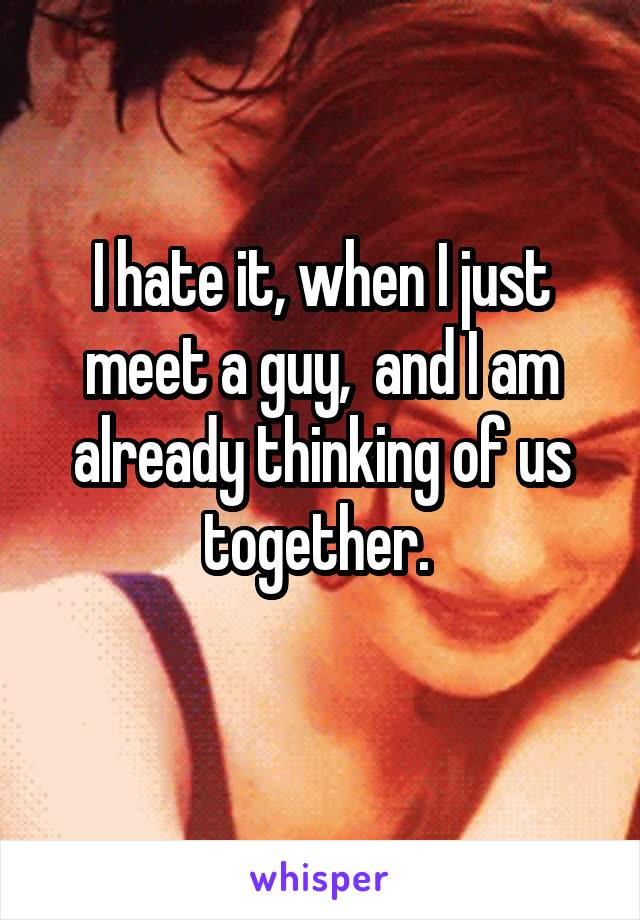 I hate it, when I just meet a guy,  and I am already thinking of us together.