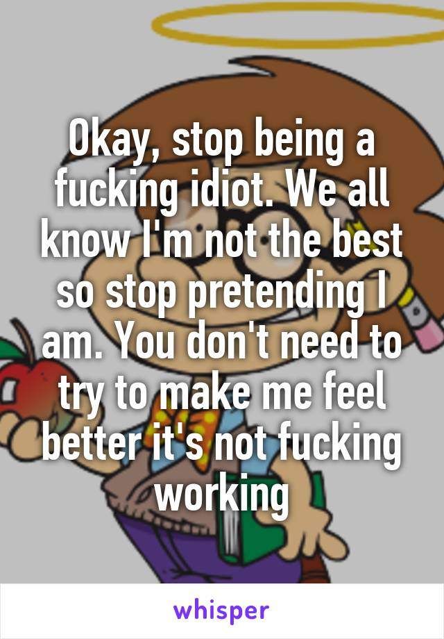 Okay, stop being a fucking idiot. We all know I'm not the best so stop pretending I am. You don't need to try to make me feel better it's not fucking working