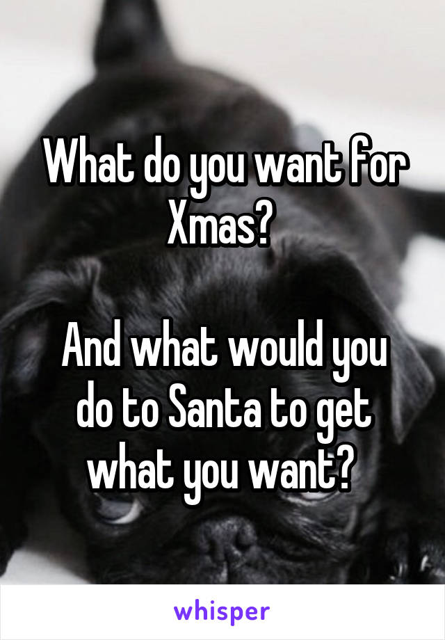 What do you want for Xmas?   And what would you do to Santa to get what you want?