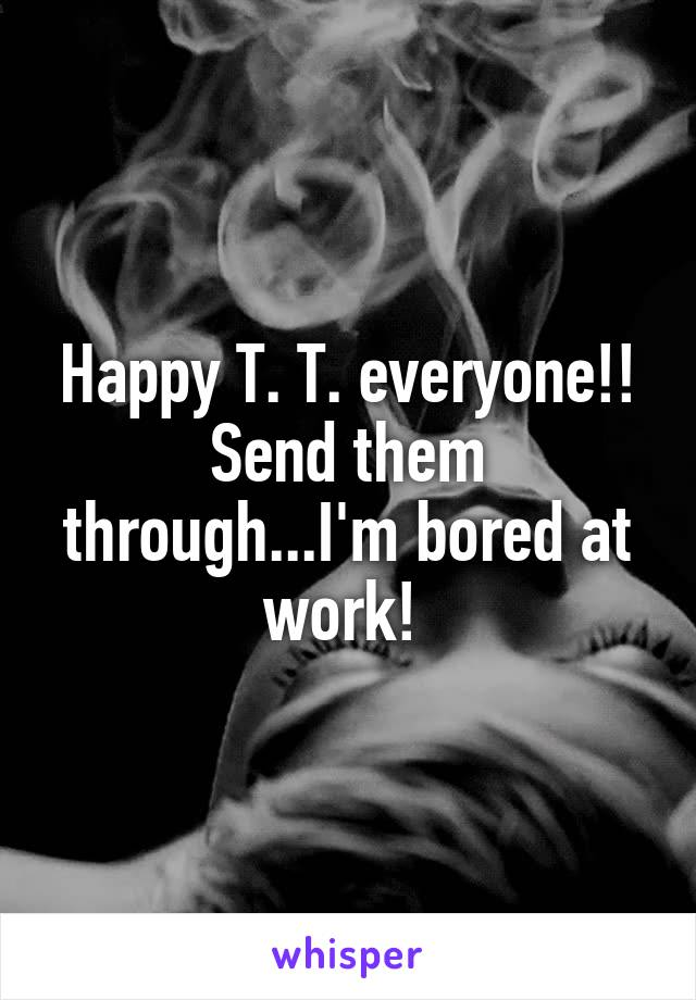 Happy T. T. everyone!! Send them through...I'm bored at work!