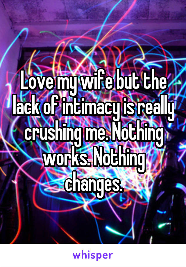 Love my wife but the lack of intimacy is really crushing me. Nothing works. Nothing changes.