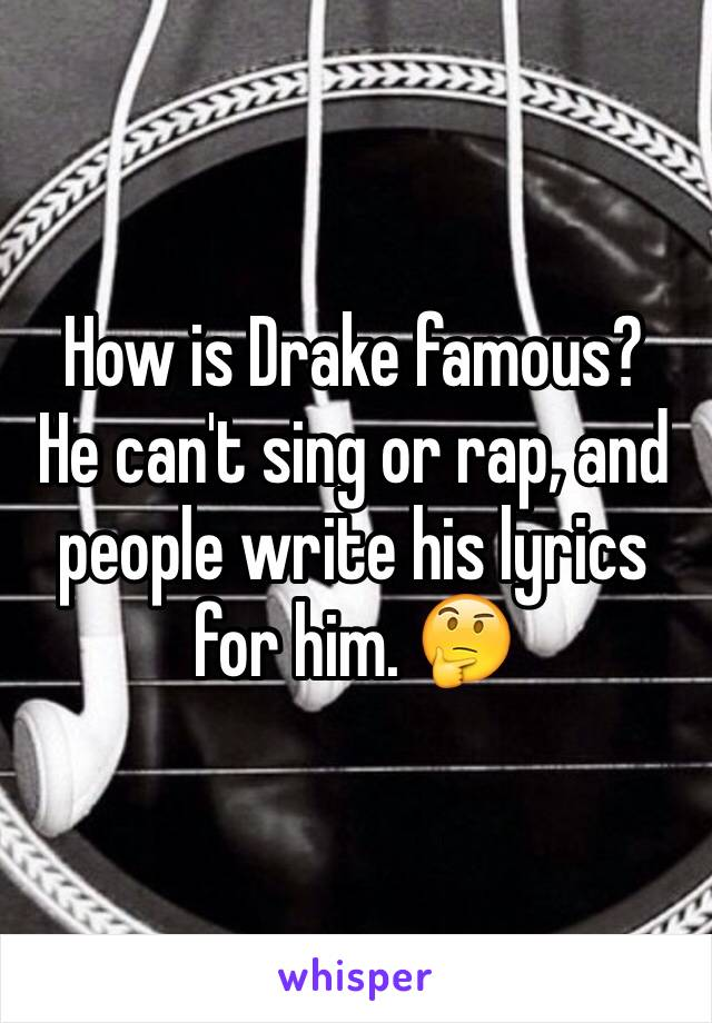 How is Drake famous?  He can't sing or rap, and people write his lyrics for him. 🤔