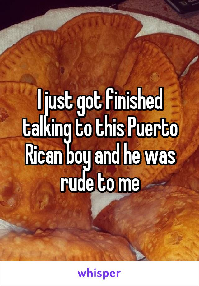 I just got finished talking to this Puerto Rican boy and he was rude to me