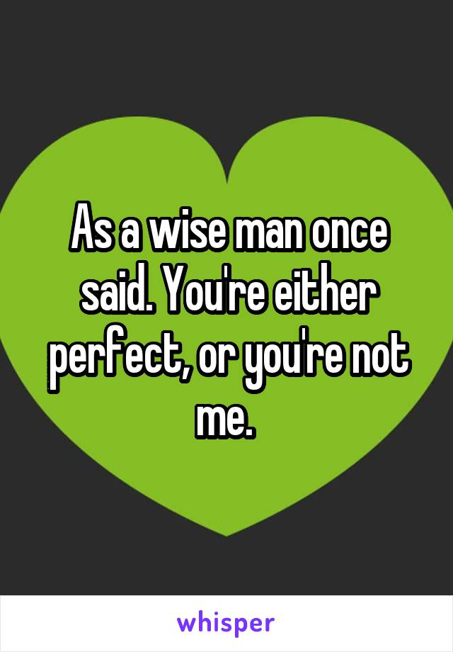 As a wise man once said. You're either perfect, or you're not me.