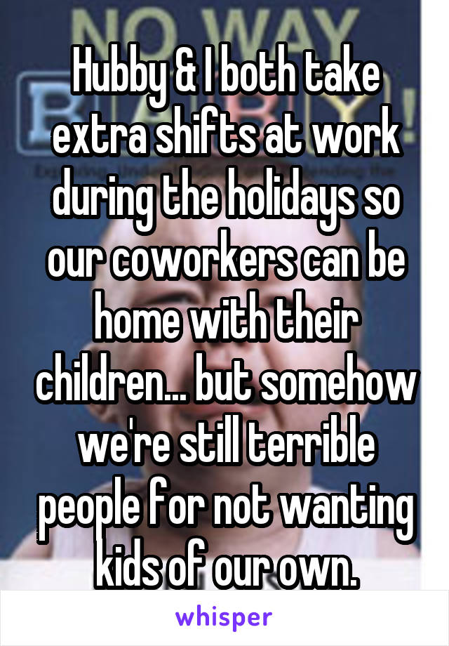 Hubby & I both take extra shifts at work during the holidays so our coworkers can be home with their children... but somehow we're still terrible people for not wanting kids of our own.