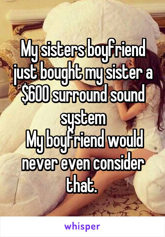 My sisters boyfriend just bought my sister a $600 surround sound system  My boyfriend would never even consider that.