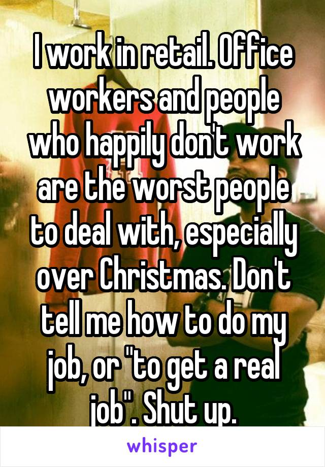 """I work in retail. Office workers and people who happily don't work are the worst people to deal with, especially over Christmas. Don't tell me how to do my job, or """"to get a real job"""". Shut up."""