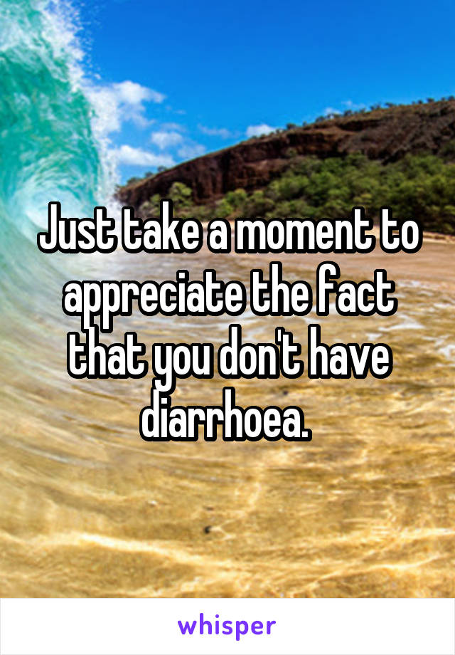 Just take a moment to appreciate the fact that you don't have diarrhoea.