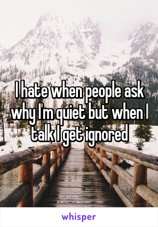 I hate when people ask why I'm quiet but when I talk I get ignored