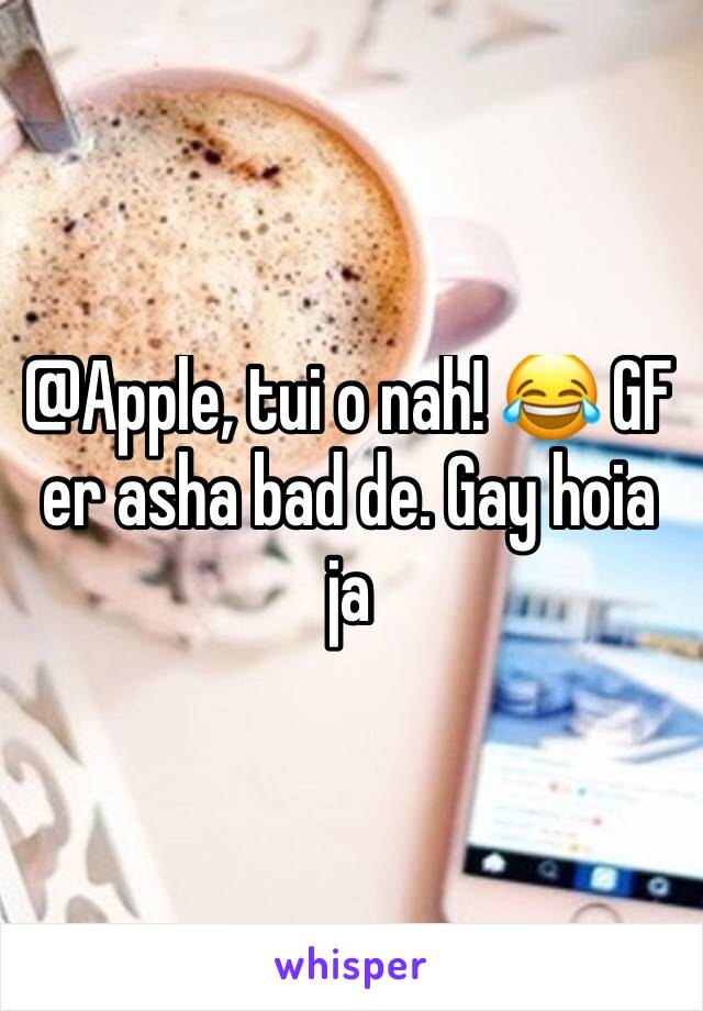 @Apple, tui o nah! 😂 GF er asha bad de. Gay hoia ja