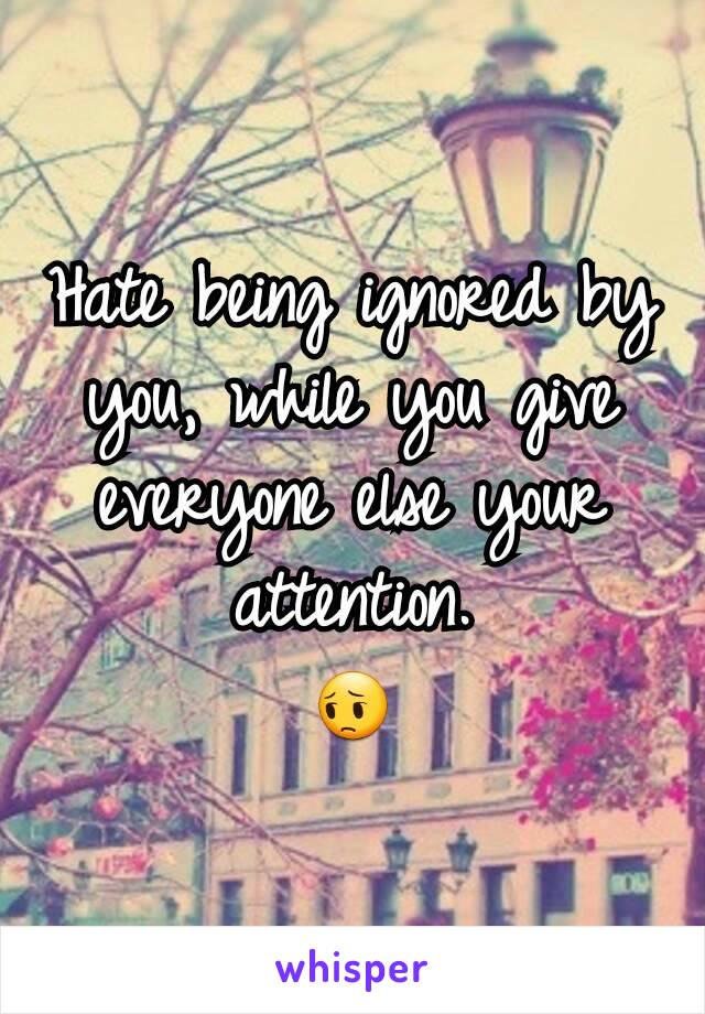 Hate being ignored by you, while you give everyone else your attention. 😔