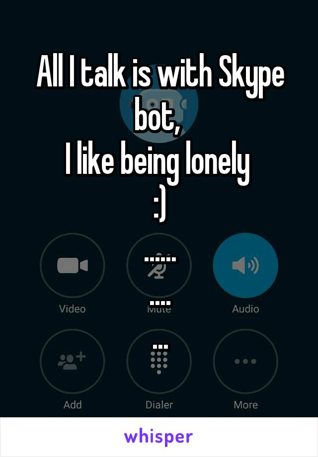 All I talk is with Skype bot,  I like being lonely  :) ...... .... ...