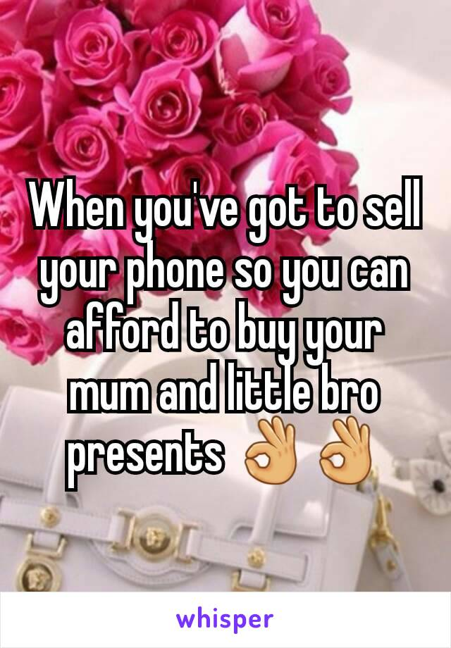 When you've got to sell your phone so you can afford to buy your mum and little bro presents 👌👌
