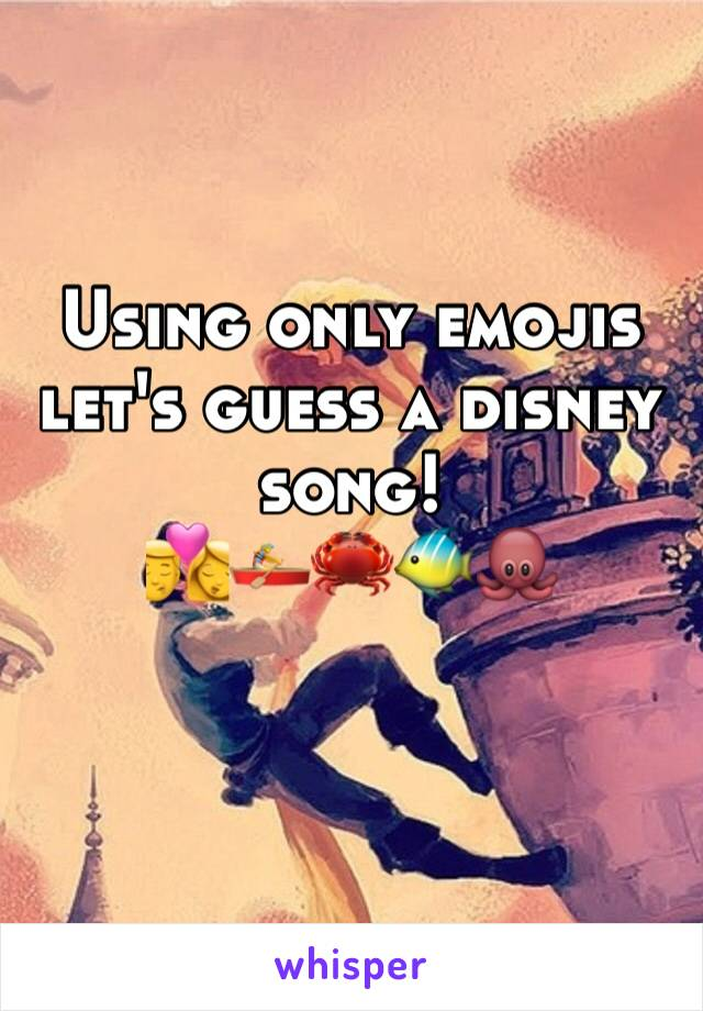 Using only emojis let's guess a disney song!  💏🚣♀️🦀🐠🐙