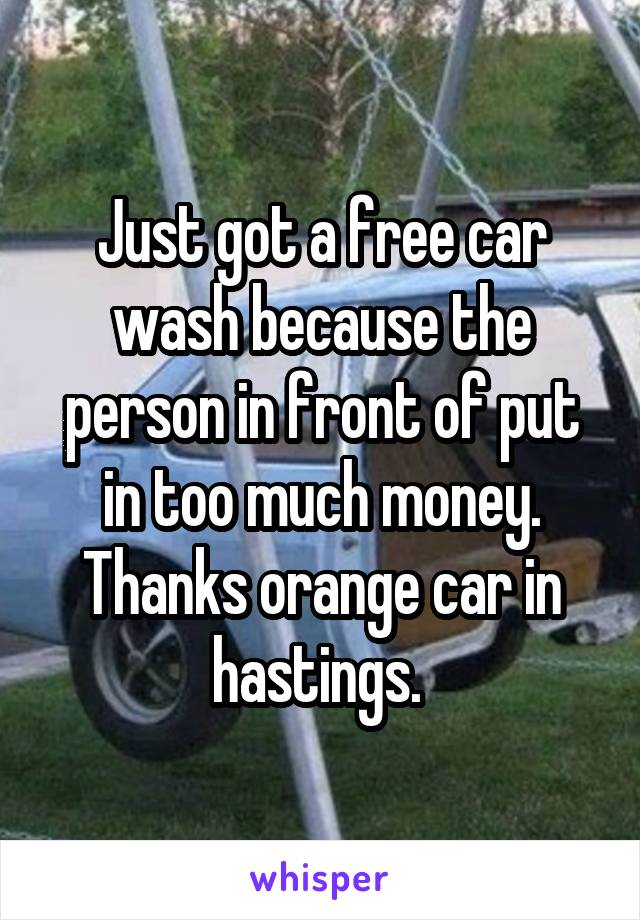 Just got a free car wash because the person in front of put in too much money. Thanks orange car in hastings.