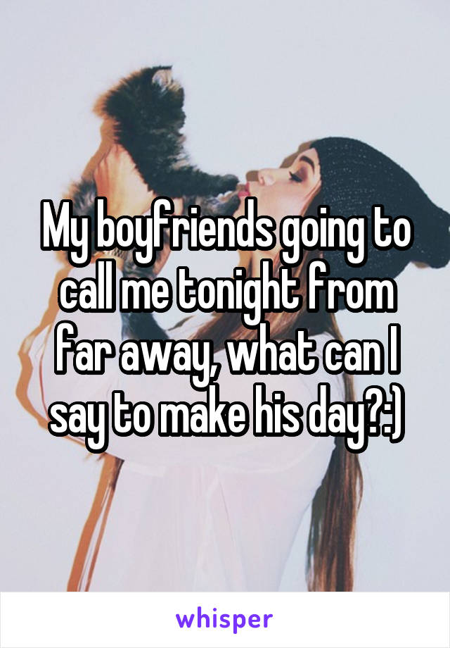 My boyfriends going to call me tonight from far away, what can I say to make his day?:)
