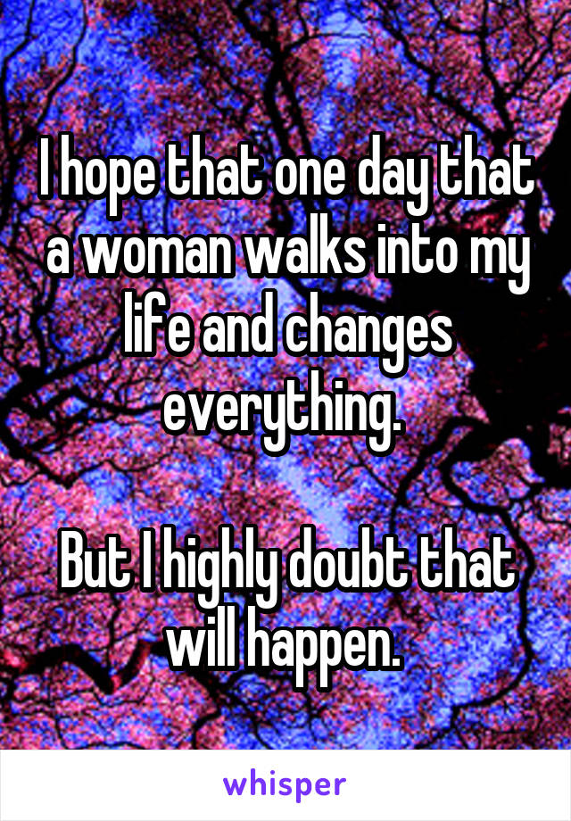I hope that one day that a woman walks into my life and changes everything.   But I highly doubt that will happen.