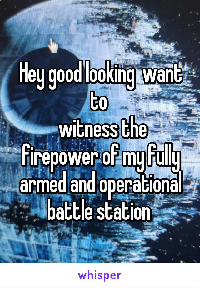 Hey good looking  want to   witness the firepower of my fully armed and operational battle station