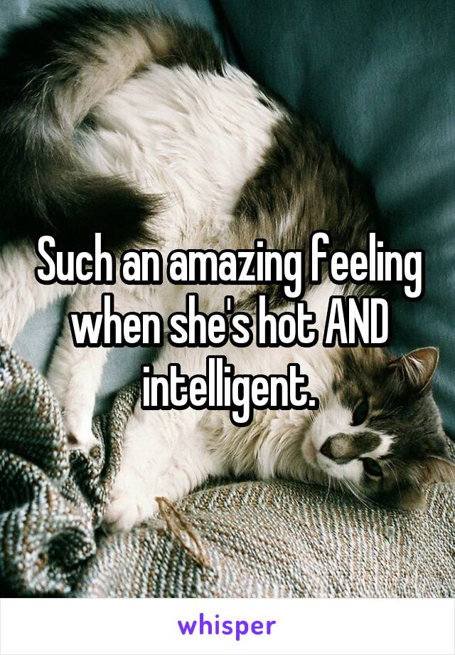 Such an amazing feeling when she's hot AND intelligent.