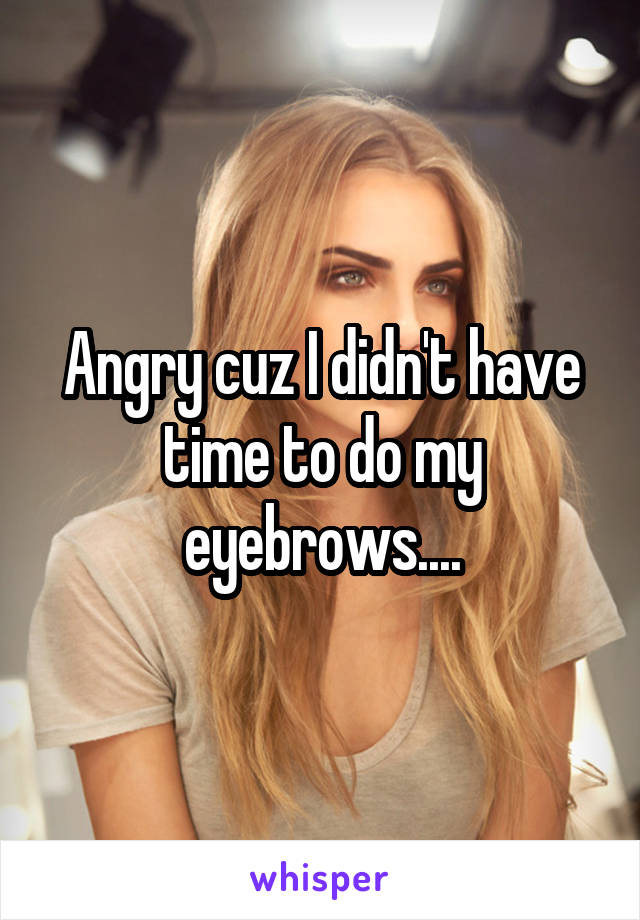 Angry cuz I didn't have time to do my eyebrows....