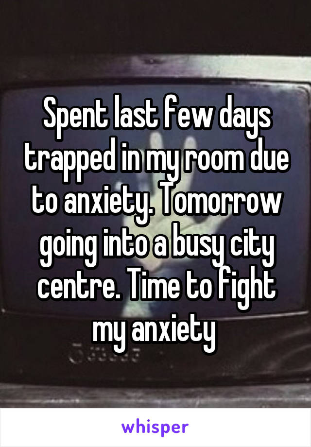 Spent last few days trapped in my room due to anxiety. Tomorrow going into a busy city centre. Time to fight my anxiety