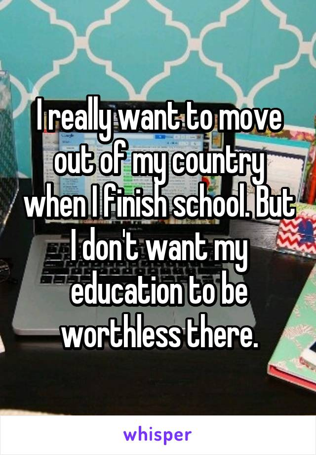 I really want to move out of my country when I finish school. But I don't want my education to be worthless there.