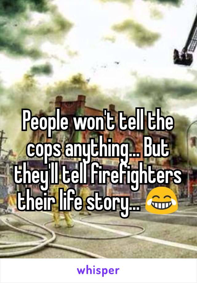 People won't tell the cops anything... But they'll tell firefighters their life story... 😂