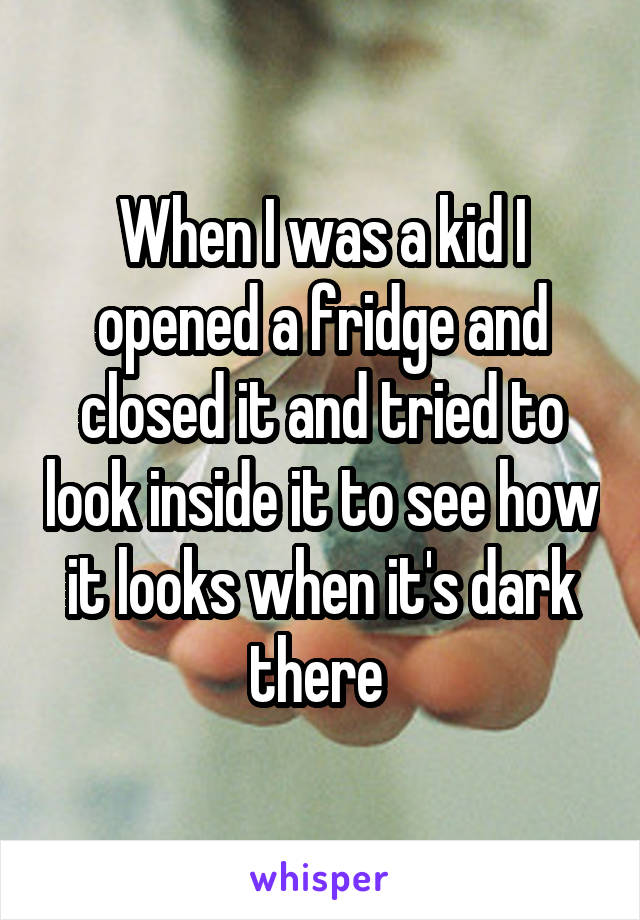 When I was a kid I opened a fridge and closed it and tried to look inside it to see how it looks when it's dark there