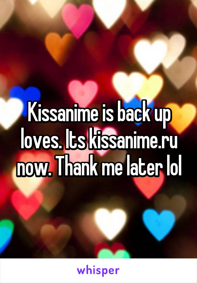Kissanime is back up loves. Its kissanime.ru now. Thank me later lol