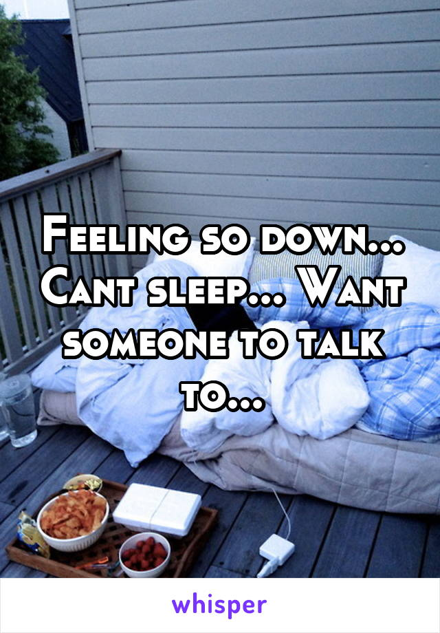 Feeling so down... Cant sleep... Want someone to talk to...