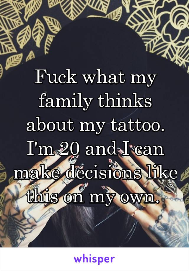 Fuck what my family thinks about my tattoo. I'm 20 and I can make decisions like this on my own.