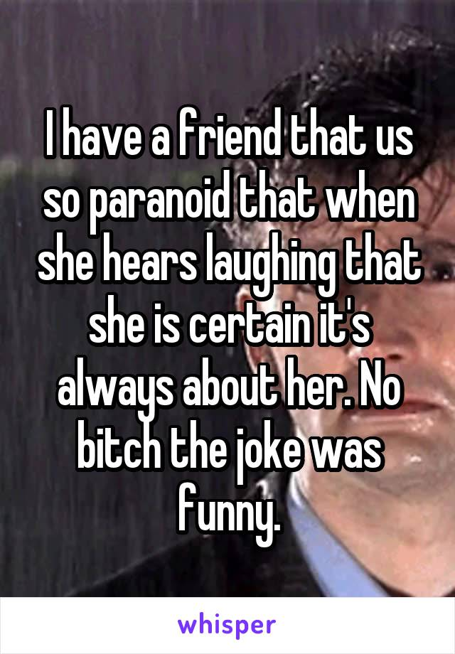 I have a friend that us so paranoid that when she hears laughing that she is certain it's always about her. No bitch the joke was funny.