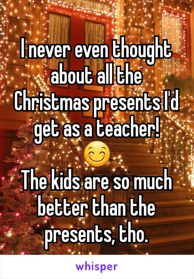 I never even thought about all the Christmas presents I'd get as a teacher! 😊 The kids are so much better than the presents, tho.