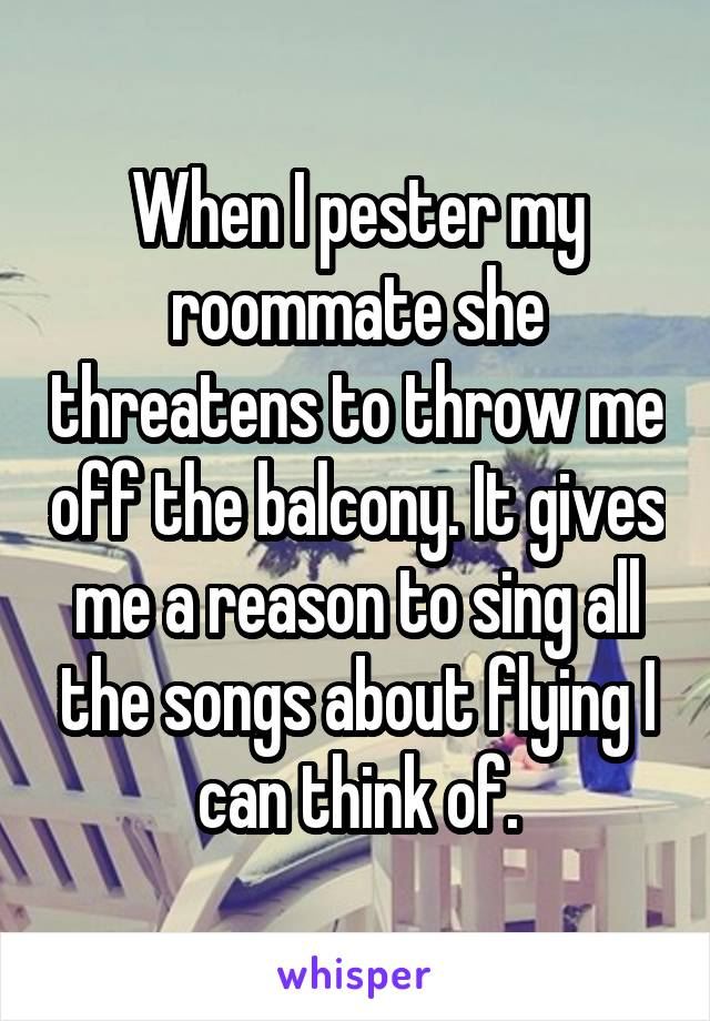 When I pester my roommate she threatens to throw me off the balcony. It gives me a reason to sing all the songs about flying I can think of.