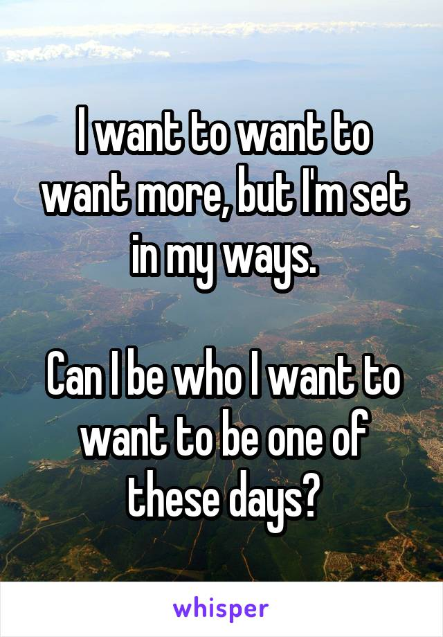 I want to want to want more, but I'm set in my ways.  Can I be who I want to want to be one of these days?