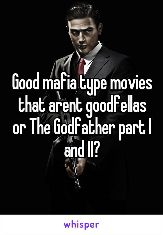 Good mafia type movies that arent goodfellas or The Godfather part I and II?